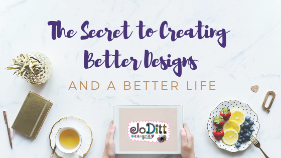 The Secret to Creating Better Designs and a Better Life